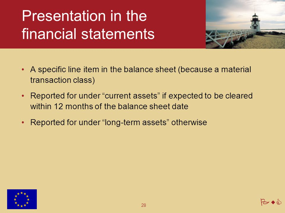 "28 PwC Presentation in the financial statements A specific line item in the balance sheet (because a material transaction class) Reported for under ""c"