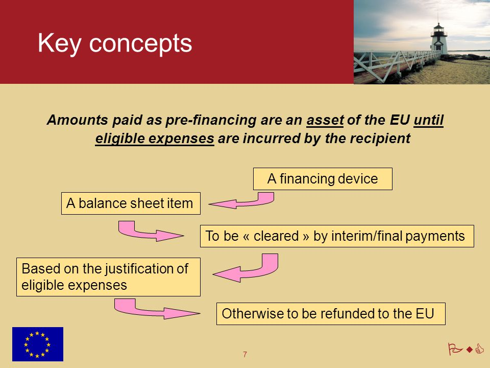 7 PwC Key concepts Amounts paid as pre-financing are an asset of the EU until eligible expenses are incurred by the recipient A balance sheet item To