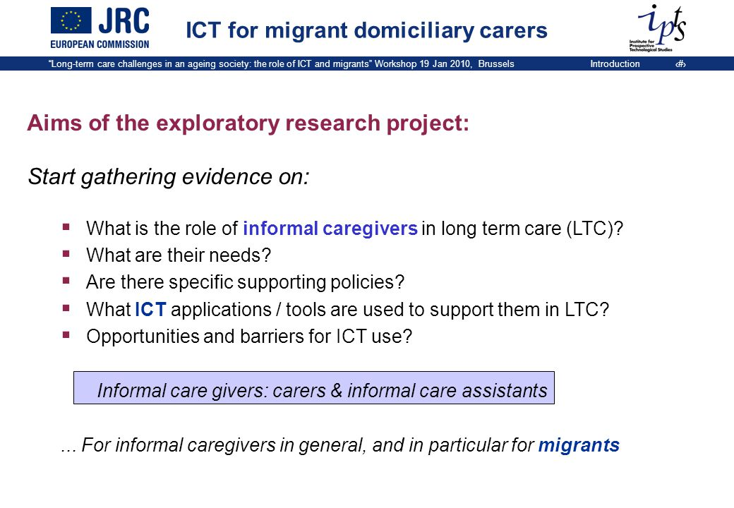 Long-term care challenges in an ageing society: the role of ICT and migrants Workshop 19 Jan 2010, BrusselsIntroduction 9 Aims of the exploratory research project: Start gathering evidence on:  What is the role of informal caregivers in long term care (LTC).