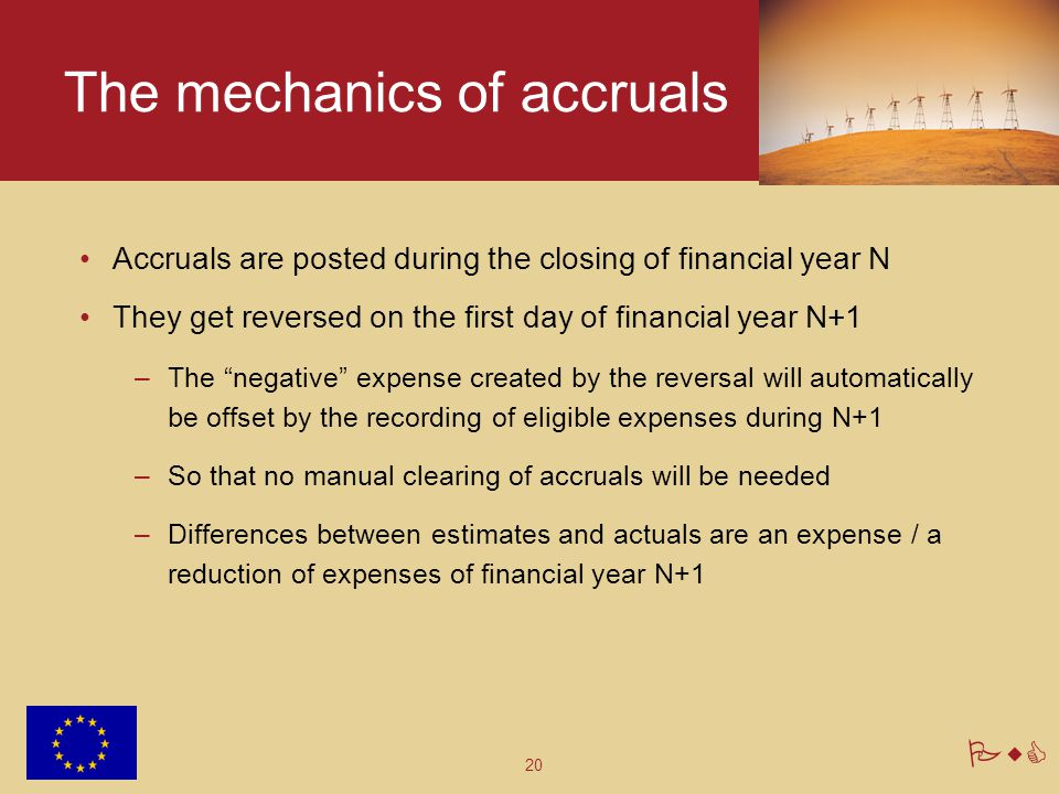 20 PwC The mechanics of accruals Accruals are posted during the closing of financial year N They get reversed on the first day of financial year N+1 –The negative expense created by the reversal will automatically be offset by the recording of eligible expenses during N+1 –So that no manual clearing of accruals will be needed –Differences between estimates and actuals are an expense / a reduction of expenses of financial year N+1