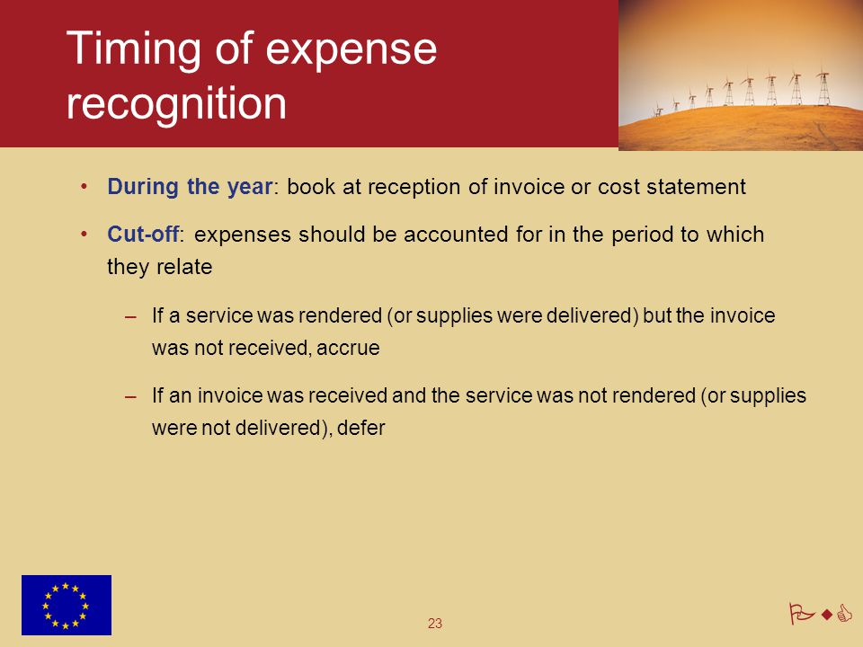 23 PwC Timing of expense recognition During the year: book at reception of invoice or cost statement Cut-off: expenses should be accounted for in the