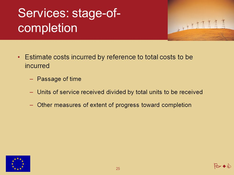 25 PwC Services: stage-of- completion Estimate costs incurred by reference to total costs to be incurred –Passage of time –Units of service received divided by total units to be received –Other measures of extent of progress toward completion