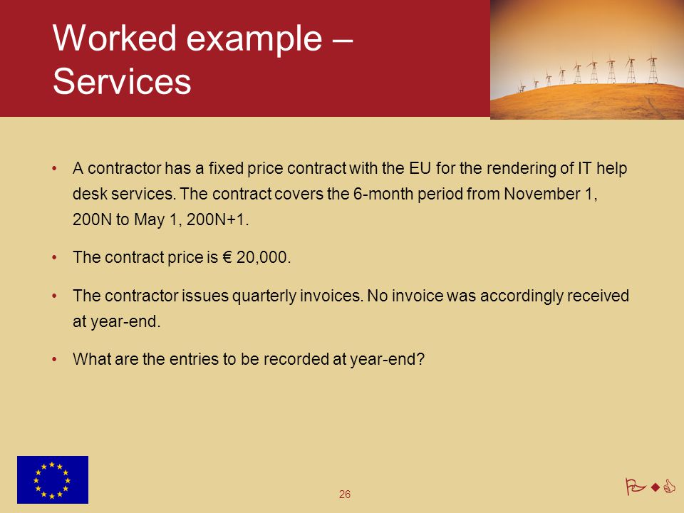 26 PwC Worked example – Services A contractor has a fixed price contract with the EU for the rendering of IT help desk services. The contract covers t