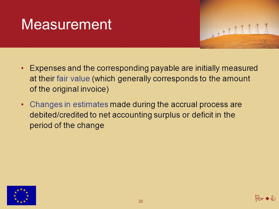30 PwC Measurement Expenses and the corresponding payable are initially measured at their fair value (which generally corresponds to the amount of the original invoice) Changes in estimates made during the accrual process are debited/credited to net accounting surplus or deficit in the period of the change