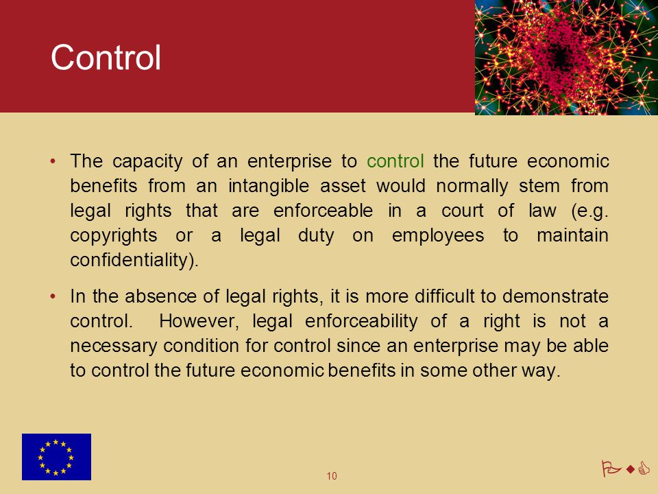 10 PwC Control The capacity of an enterprise to control the future economic benefits from an intangible asset would normally stem from legal rights th