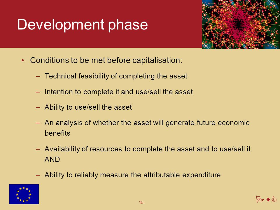 15 PwC Development phase Conditions to be met before capitalisation: –Technical feasibility of completing the asset –Intention to complete it and use/