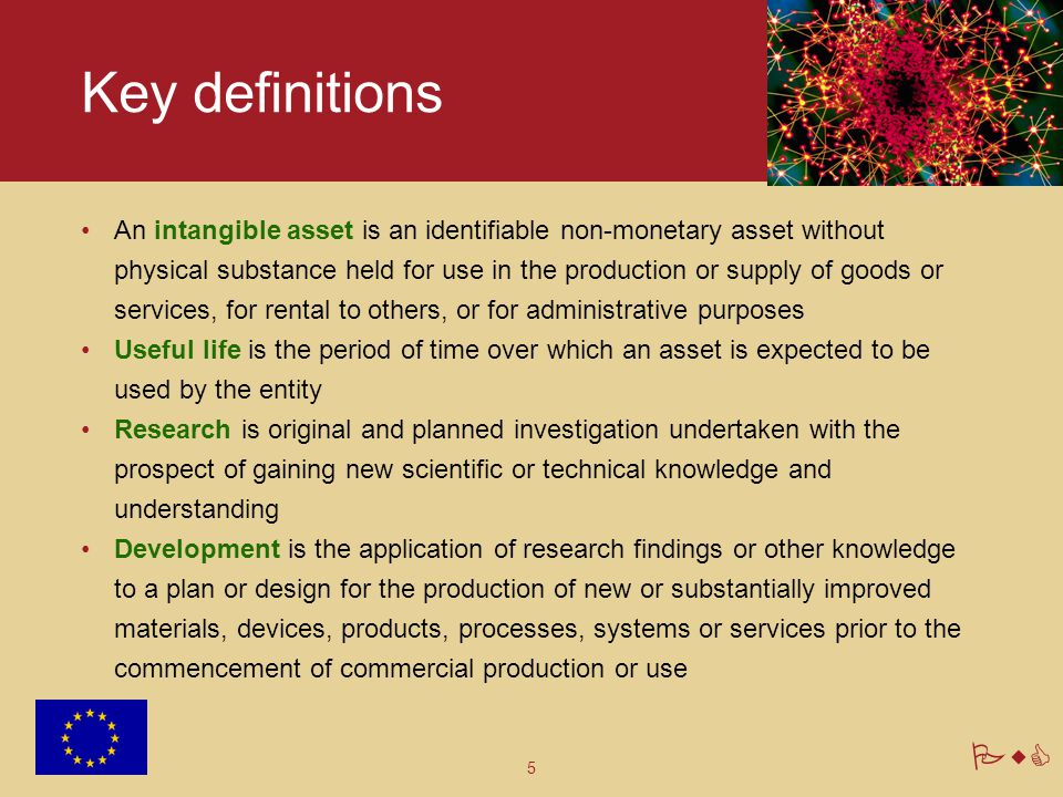 5 PwC Key definitions An intangible asset is an identifiable non-monetary asset without physical substance held for use in the production or supply of