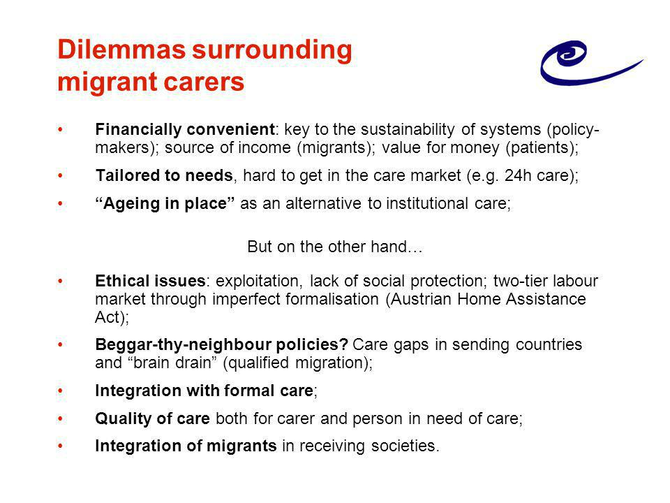 Dilemmas surrounding migrant carers Financially convenient: key to the sustainability of systems (policy- makers); source of income (migrants); value for money (patients); Tailored to needs, hard to get in the care market (e.g.