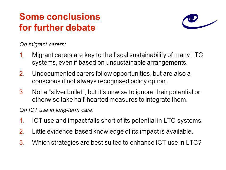 Some conclusions for further debate On migrant carers: 1.Migrant carers are key to the fiscal sustainability of many LTC systems, even if based on unsustainable arrangements.