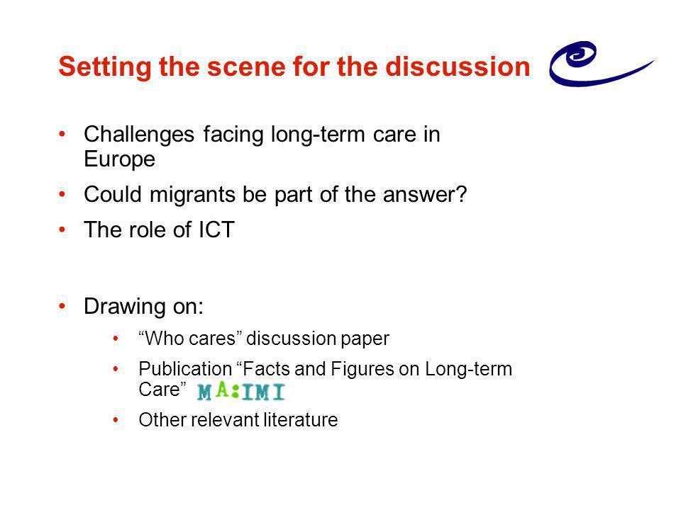 """Setting the scene for the discussion Challenges facing long-term care in Europe Could migrants be part of the answer? The role of ICT Drawing on: """"Who"""