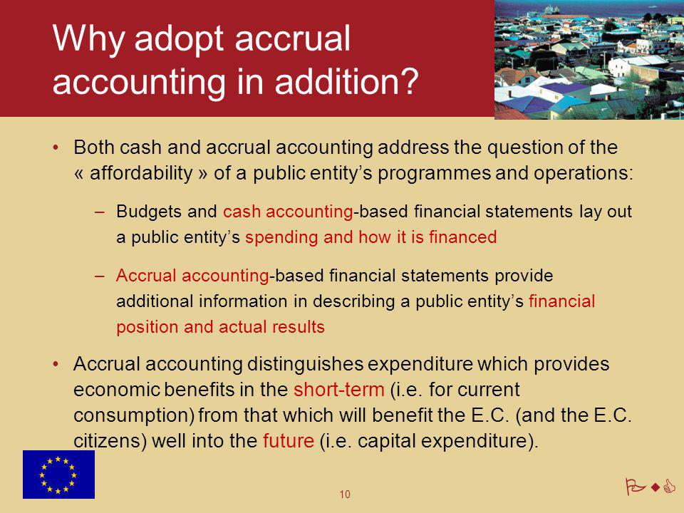 10 PwC Why adopt accrual accounting in addition? Both cash and accrual accounting address the question of the « affordability » of a public entity's p
