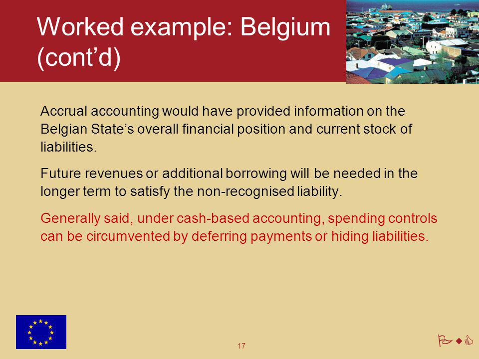 17 PwC Worked example: Belgium (cont'd) Accrual accounting would have provided information on the Belgian State's overall financial position and curre