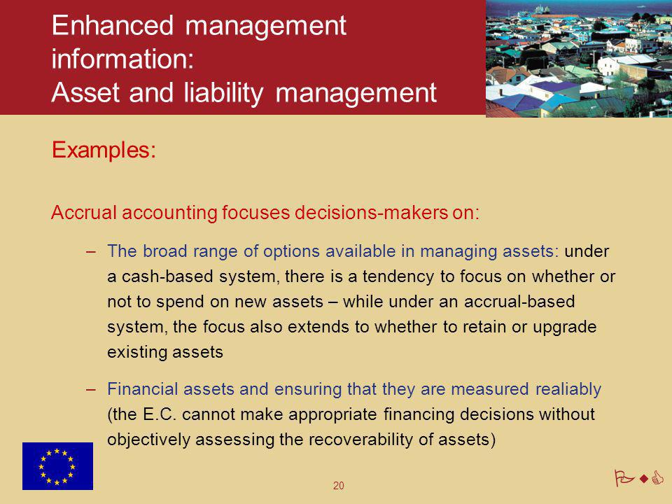 20 PwC Enhanced management information: Asset and liability management Examples: Accrual accounting focuses decisions-makers on: –The broad range of o