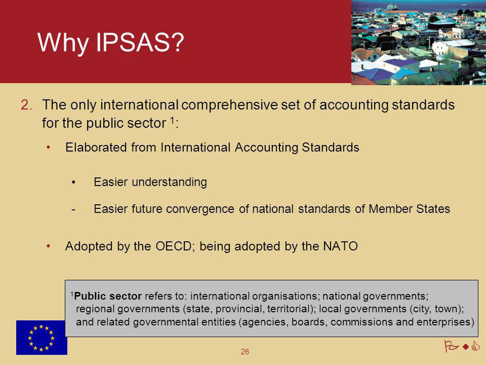 26 PwC Why IPSAS? 2.The only international comprehensive set of accounting standards for the public sector 1 : Elaborated from International Accountin