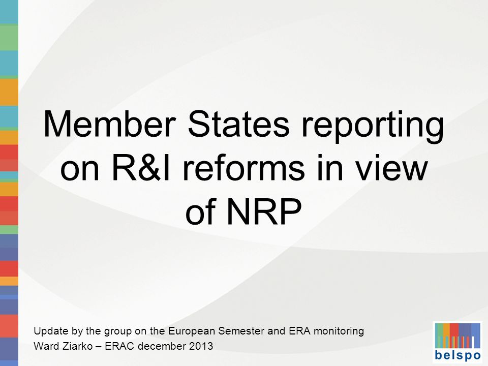 Member States reporting on R&I reforms in view of NRP Update by the group on the European Semester and ERA monitoring Ward Ziarko – ERAC december 2013