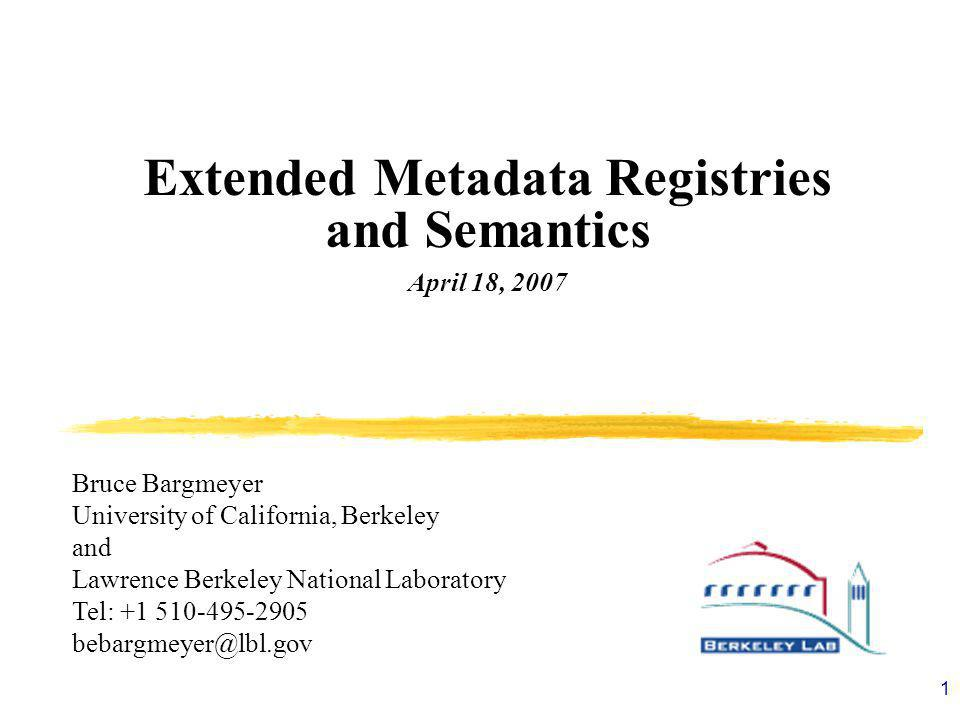1 Extended Metadata Registries and Semantics April 18, 2007 Bruce Bargmeyer University of California, Berkeley and Lawrence Berkeley National Laboratory Tel: +1 510-495-2905 bebargmeyer@lbl.gov