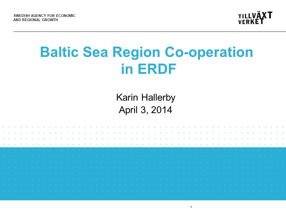 SWEDISH AGENCY FOR ECONOMIC AND REGIONAL GROWTH 1 Baltic Sea Region Co-operation in ERDF Karin Hallerby April 3, 2014