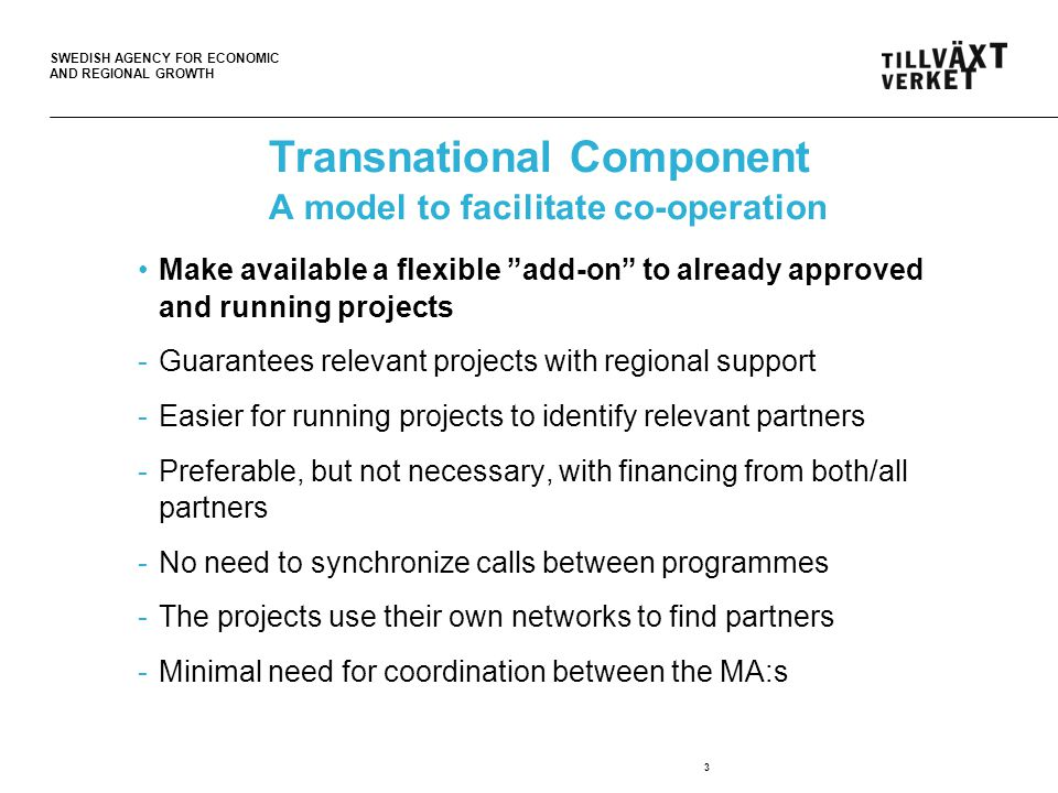 SWEDISH AGENCY FOR ECONOMIC AND REGIONAL GROWTH Transnational Component A model to facilitate co-operation Make available a flexible add-on to already approved and running projects -Guarantees relevant projects with regional support -Easier for running projects to identify relevant partners -Preferable, but not necessary, with financing from both/all partners -No need to synchronize calls between programmes -The projects use their own networks to find partners -Minimal need for coordination between the MA:s 3
