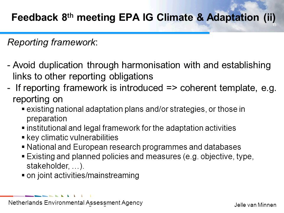 Netherlands Environmental Assessment Agency 15 Jelle van Minnen Feedback 8 th meeting EPA IG Climate & Adaptation (ii) Reporting framework: -Avoid duplication through harmonisation with and establishing links to other reporting obligations - If reporting framework is introduced => coherent template, e.g.