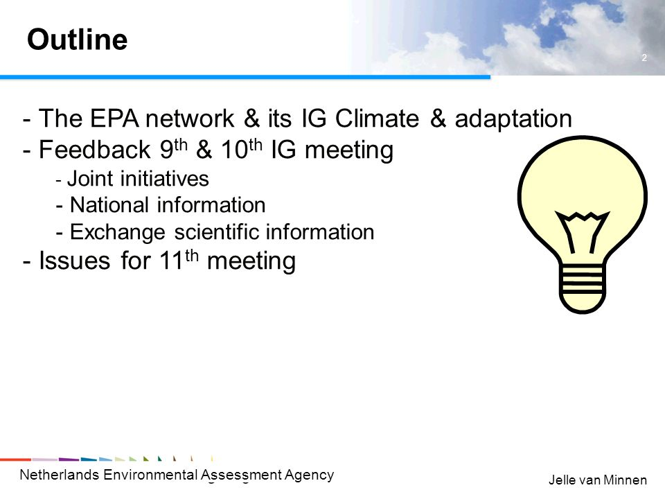 Netherlands Environmental Assessment Agency 2 Jelle van Minnen Outline - The EPA network & its IG Climate & adaptation - Feedback 9 th & 10 th IG meeting - Joint initiatives - National information - Exchange scientific information - Issues for 11 th meeting