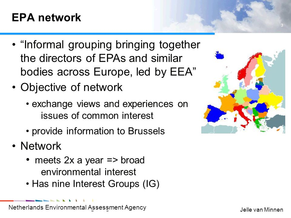 Netherlands Environmental Assessment Agency 3 Jelle van Minnen EPA network Informal grouping bringing together the directors of EPAs and similar bodies across Europe, led by EEA Objective of network exchange views and experiences on issues of common interest provide information to Brussels Network meets 2x a year => broad environmental interest Has nine Interest Groups (IG)