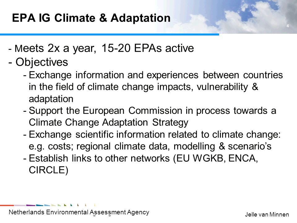 Netherlands Environmental Assessment Agency 4 Jelle van Minnen EPA IG Climate & Adaptation - M eets 2x a year, 15-20 EPAs active - Objectives -Exchange information and experiences between countries in the field of climate change impacts, vulnerability & adaptation -Support the European Commission in process towards a Climate Change Adaptation Strategy -Exchange scientific information related to climate change: e.g.