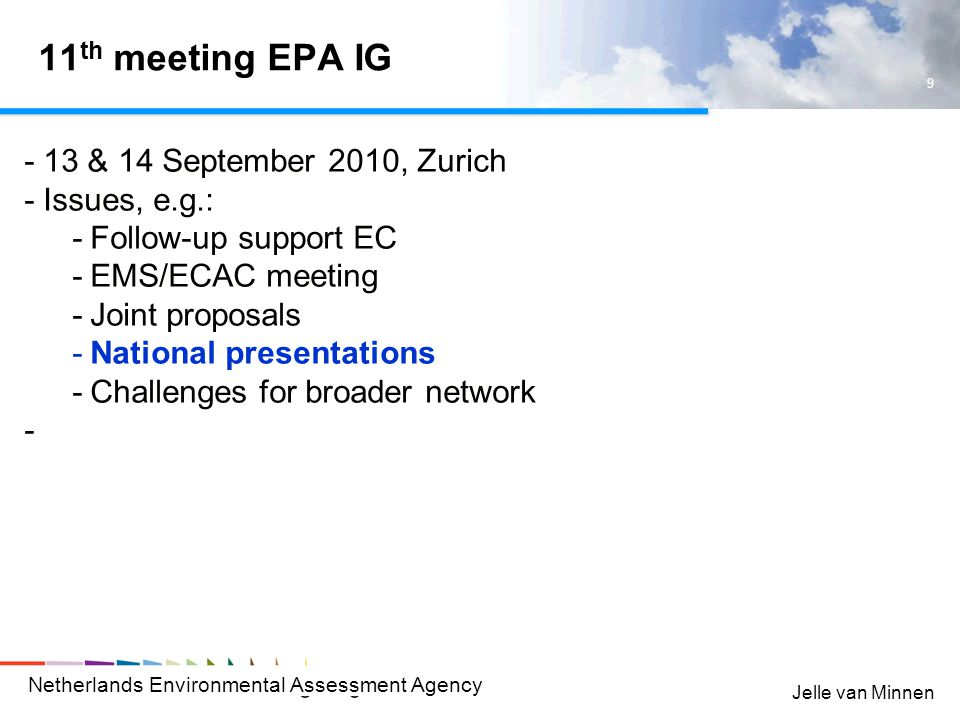 Netherlands Environmental Assessment Agency 9 Jelle van Minnen 11 th meeting EPA IG -13 & 14 September 2010, Zurich -Issues, e.g.: -Follow-up support EC -EMS/ECAC meeting -Joint proposals -National presentations -Challenges for broader network -