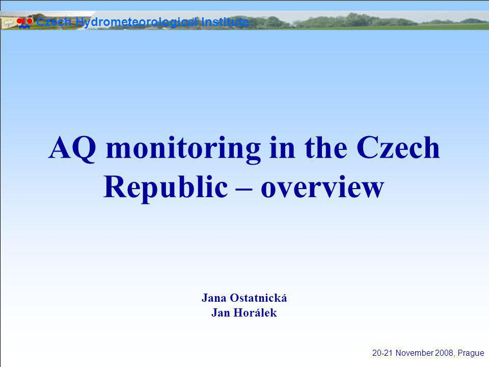 Czech Hydrometeorological Institute 20-21 November 2008, Prague AQ monitoring in the Czech Republic – overview Jana Ostatnická Jan Horálek
