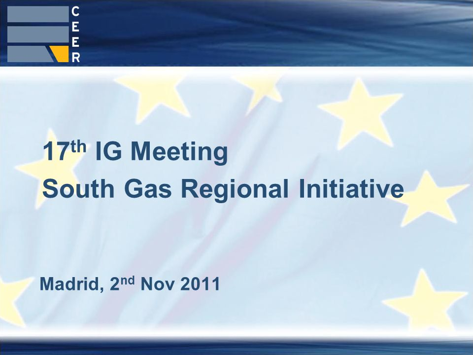1 Madrid, 2 nd Nov 2011 17 th IG Meeting South Gas Regional Initiative