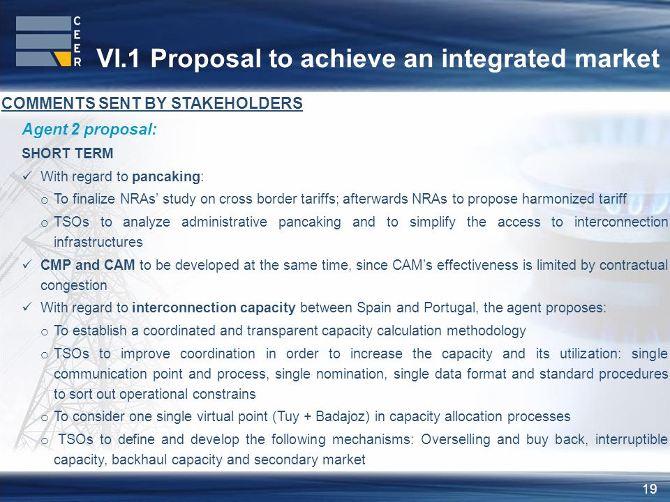 19 VI.1 Proposal to achieve an integrated market COMMENTS SENT BY STAKEHOLDERS Agent 2 proposal: SHORT TERM With regard to pancaking: o To finalize NRAs' study on cross border tariffs; afterwards NRAs to propose harmonized tariff o TSOs to analyze administrative pancaking and to simplify the access to interconnection infrastructures CMP and CAM to be developed at the same time, since CAM's effectiveness is limited by contractual congestion With regard to interconnection capacity between Spain and Portugal, the agent proposes: o To establish a coordinated and transparent capacity calculation methodology o TSOs to improve coordination in order to increase the capacity and its utilization: single communication point and process, single nomination, single data format and standard procedures to sort out operational constrains o To consider one single virtual point (Tuy + Badajoz) in capacity allocation processes o TSOs to define and develop the following mechanisms: Overselling and buy back, interruptible capacity, backhaul capacity and secondary market