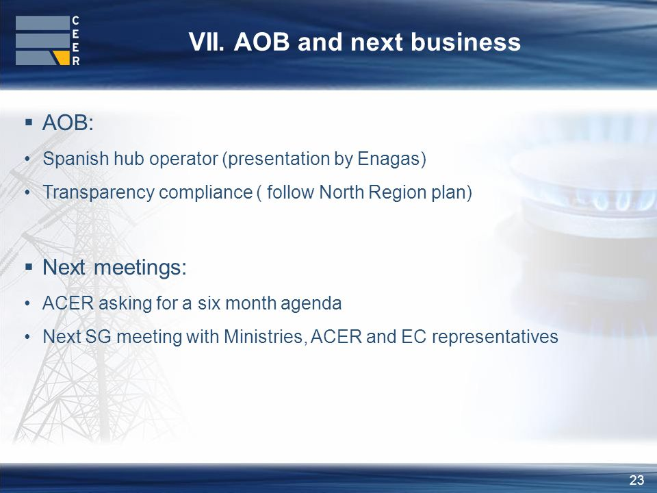 23 VII. AOB and next business  AOB: Spanish hub operator (presentation by Enagas) Transparency compliance ( follow North Region plan)  Next meetings