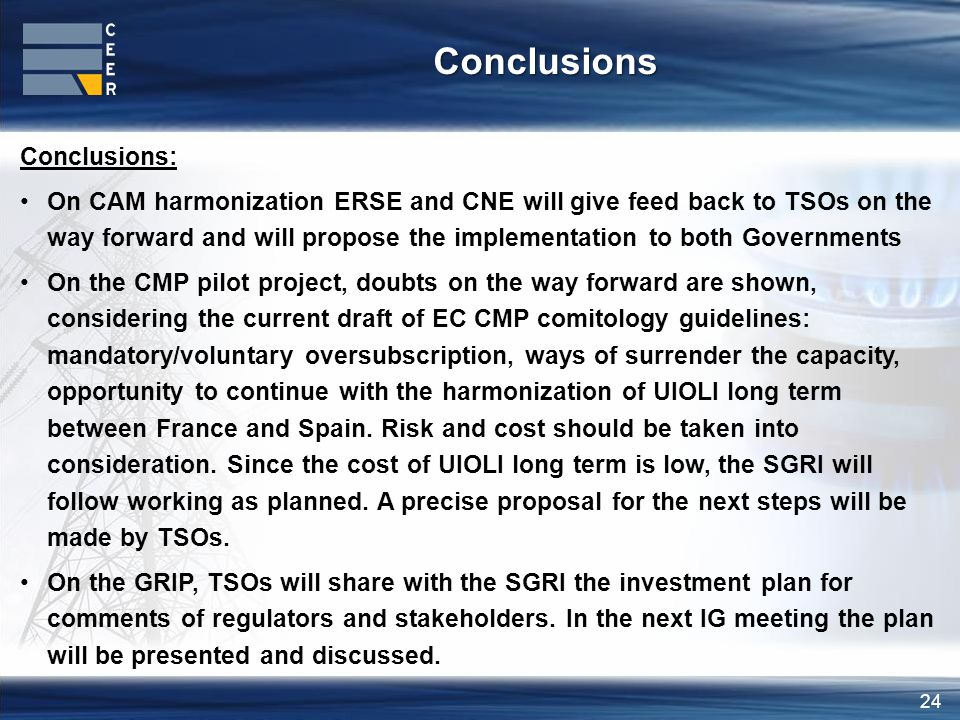 24 Conclusions: On CAM harmonization ERSE and CNE will give feed back to TSOs on the way forward and will propose the implementation to both Governments On the CMP pilot project, doubts on the way forward are shown, considering the current draft of EC CMP comitology guidelines: mandatory/voluntary oversubscription, ways of surrender the capacity, opportunity to continue with the harmonization of UIOLI long term between France and Spain.