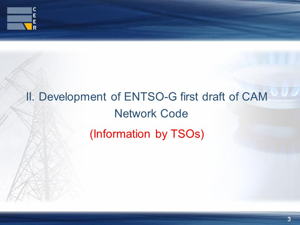 3 II. Development of ENTSO-G first draft of CAM Network Code (Information by TSOs)