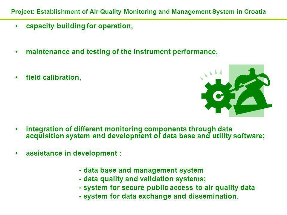 capacity building for operation, maintenance and testing of the instrument performance, field calibration, integration of different monitoring components through data acquisition system and development of data base and utility software; assistance in development : - data base and management system - data quality and validation systems; - system for secure public access to air quality data - system for data exchange and dissemination.
