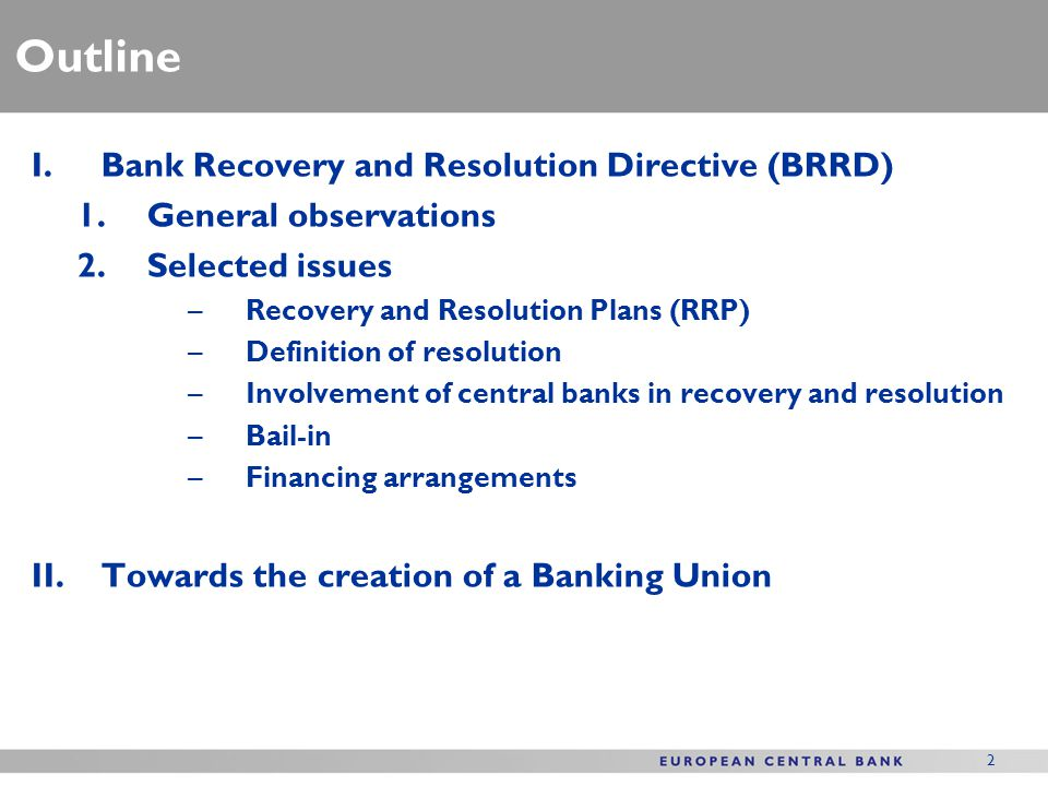 2 Outline I.Bank Recovery and Resolution Directive (BRRD) 1.General observations 2.Selected issues –Recovery and Resolution Plans (RRP) –Definition of resolution –Involvement of central banks in recovery and resolution –Bail-in –Financing arrangements II.Towards the creation of a Banking Union