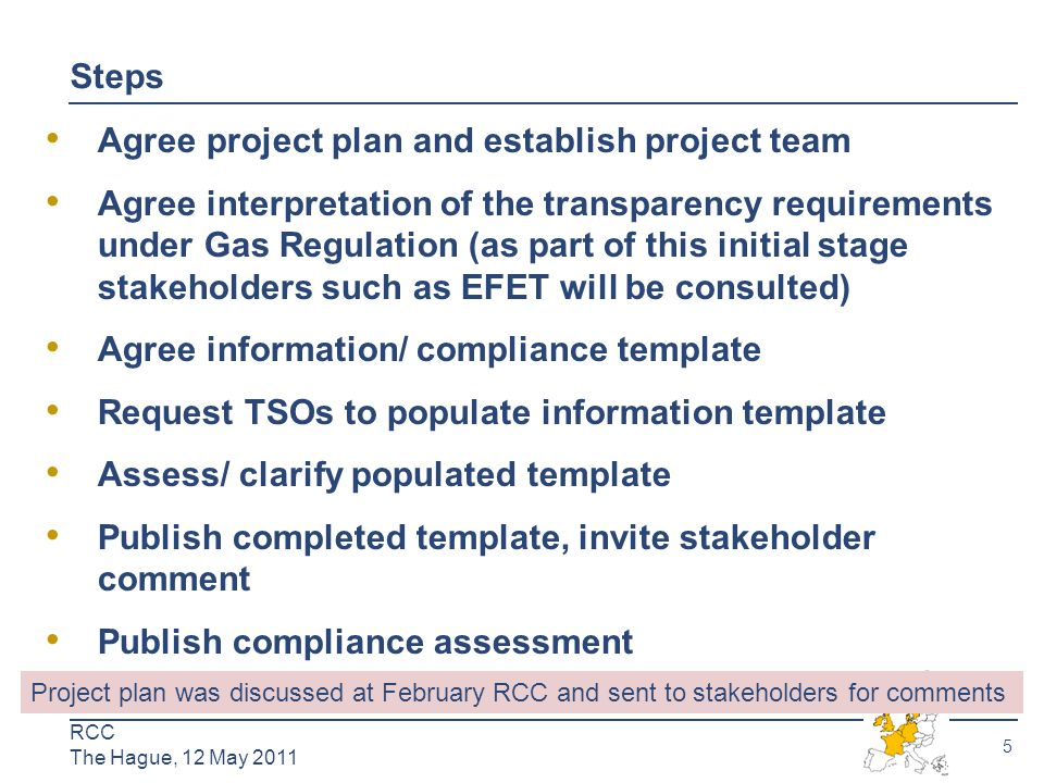6 RCC The Hague, 12 May 2011 Step 1: Stakeh older Respon ses  ENTSO-G: Pan-European rather than regional approach to monitoring compliance preferred  IFIEC: Happy with project plan to monitor compliance and assess quality of data published.