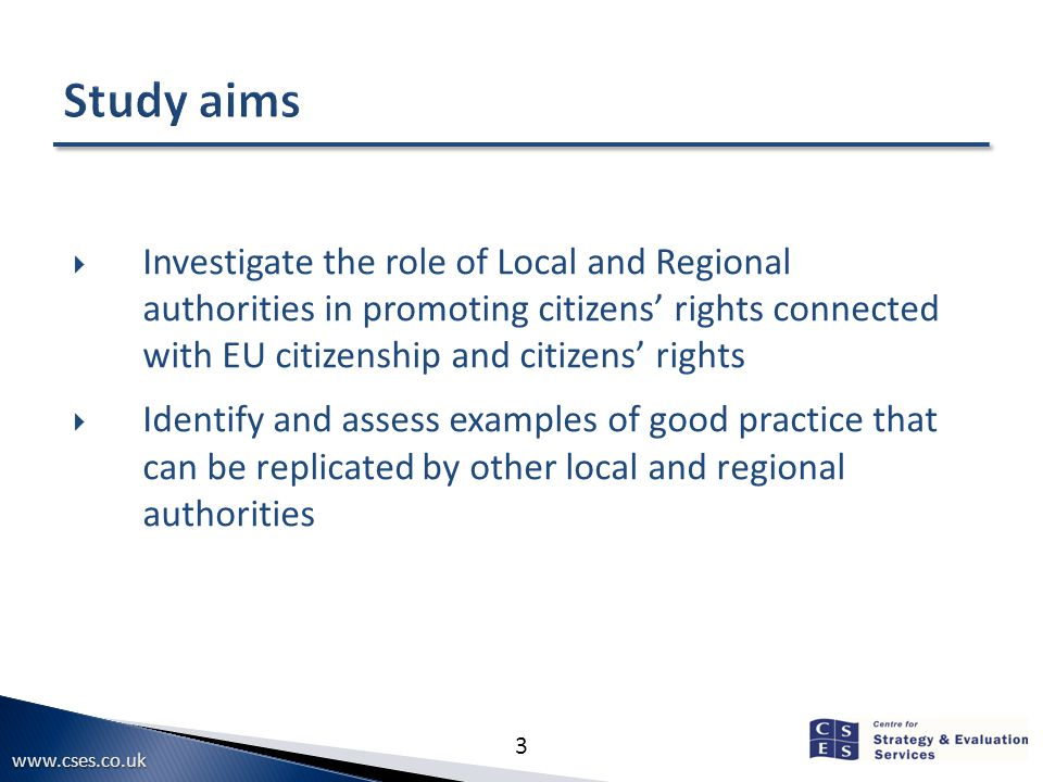www.cses.co.uk 3  Investigate the role of Local and Regional authorities in promoting citizens' rights connected with EU citizenship and citizens' rights  Identify and assess examples of good practice that can be replicated by other local and regional authorities