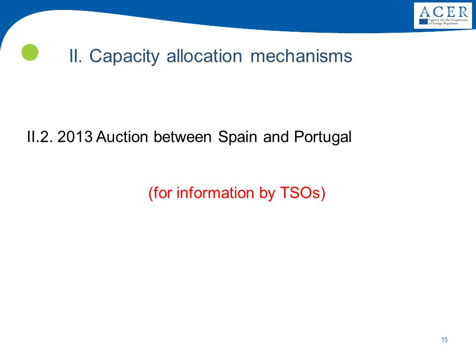 15 II.2. 2013 Auction between Spain and Portugal (for information by TSOs) II. Capacity allocation mechanisms