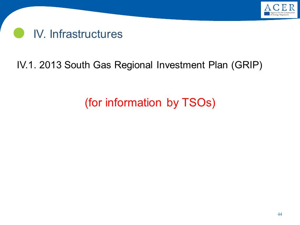 44 IV.1.2013 South Gas Regional Investment Plan (GRIP) (for information by TSOs) IV.