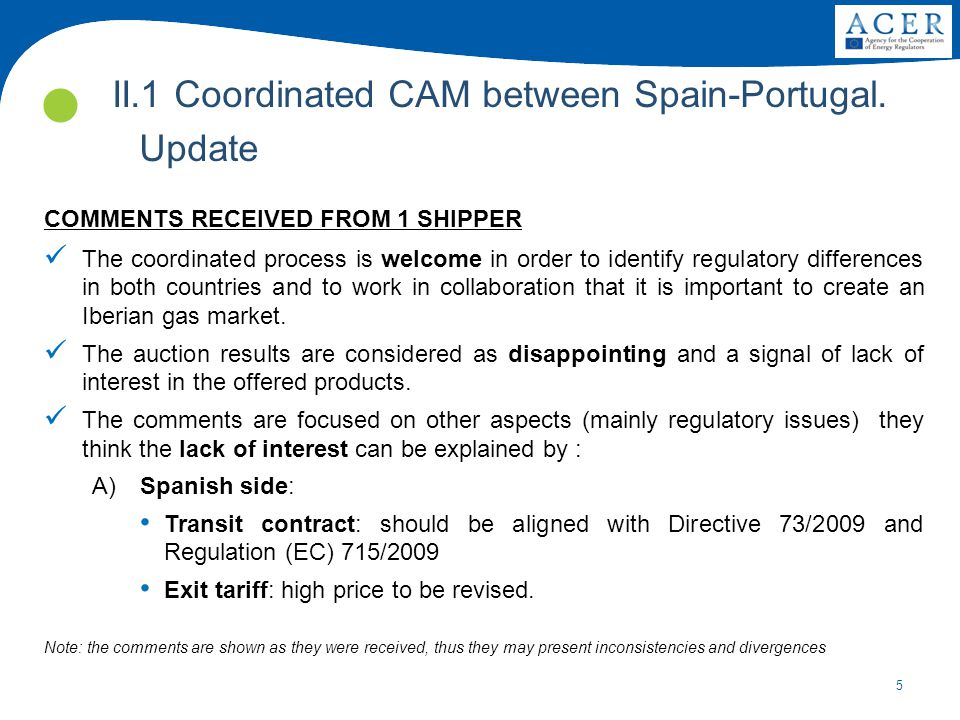 5 COMMENTS RECEIVED FROM 1 SHIPPER The coordinated process is welcome in order to identify regulatory differences in both countries and to work in collaboration that it is important to create an Iberian gas market.