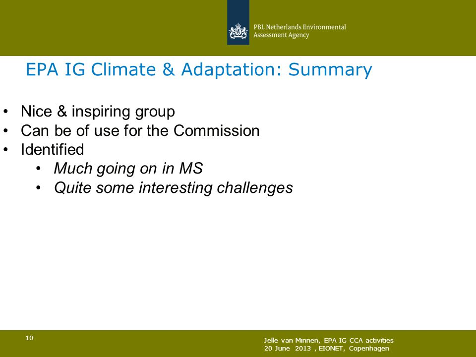 Jelle van Minnen, EPA IG CCA activities 20 June 2013, EIONET, Copenhagen 10 EPA IG Climate & Adaptation: Summary Nice & inspiring group Can be of use for the Commission Identified Much going on in MS Quite some interesting challenges