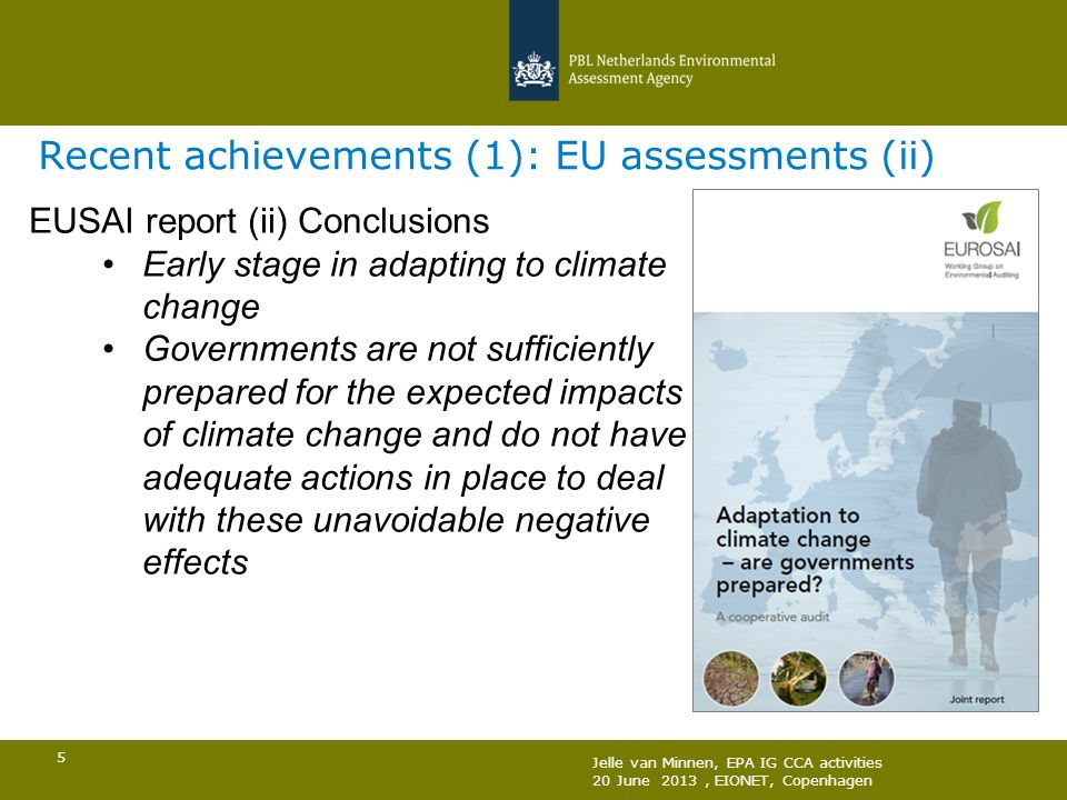 Jelle van Minnen, EPA IG CCA activities 20 June 2013, EIONET, Copenhagen 5 Recent achievements (1): EU assessments (ii) EUSAI report (ii) Conclusions Early stage in adapting to climate change Governments are not sufficiently prepared for the expected impacts of climate change and do not have adequate actions in place to deal with these unavoidable negative effects