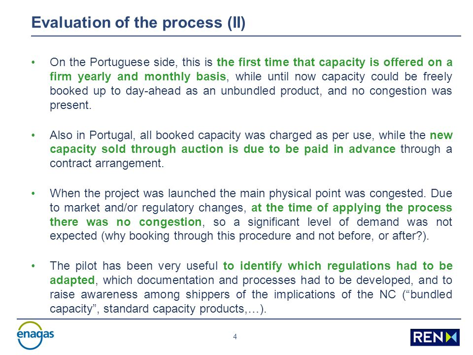 4 Evaluation of the process (II) On the Portuguese side, this is the first time that capacity is offered on a firm yearly and monthly basis, while until now capacity could be freely booked up to day-ahead as an unbundled product, and no congestion was present.