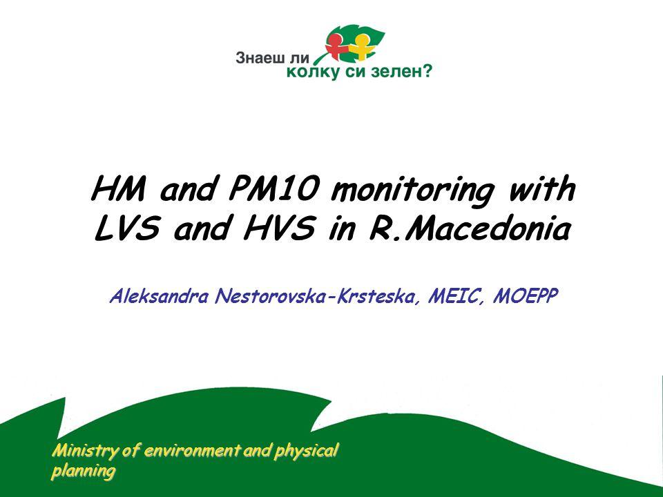 HM and PM10 monitoring with LVS and HVS in R.Macedonia Aleksandra Nestorovska-Krsteska, MEIC, MOEPP Ministry of environment and physical planning