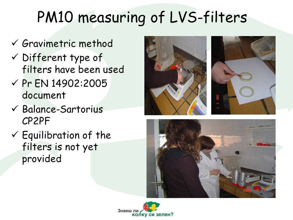 PM10 measuring of LVS-filters Gravimetric method Different type of filters have been used Pr EN 14902:2005 document Balance-Sartorius CP2PF Equilibration of the filters is not yet provided