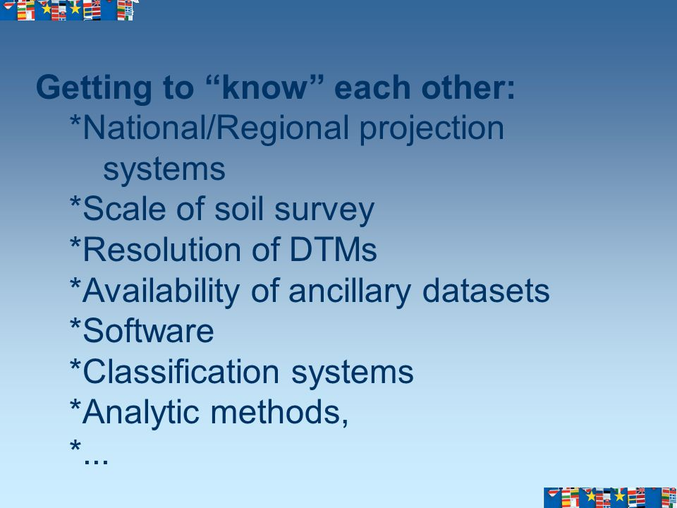 Getting to know each other: *National/Regional projection systems *Scale of soil survey *Resolution of DTMs *Availability of ancillary datasets *Software *Classification systems *Analytic methods, *...