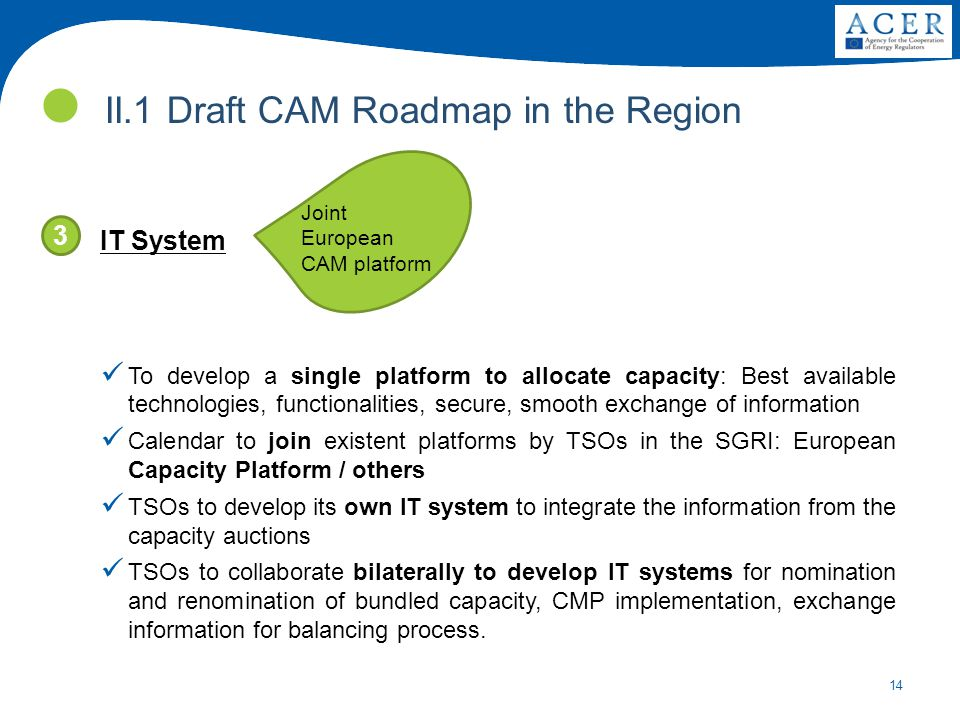 14 IT System To develop a single platform to allocate capacity: Best available technologies, functionalities, secure, smooth exchange of information Calendar to join existent platforms by TSOs in the SGRI: European Capacity Platform / others TSOs to develop its own IT system to integrate the information from the capacity auctions TSOs to collaborate bilaterally to develop IT systems for nomination and renomination of bundled capacity, CMP implementation, exchange information for balancing process.