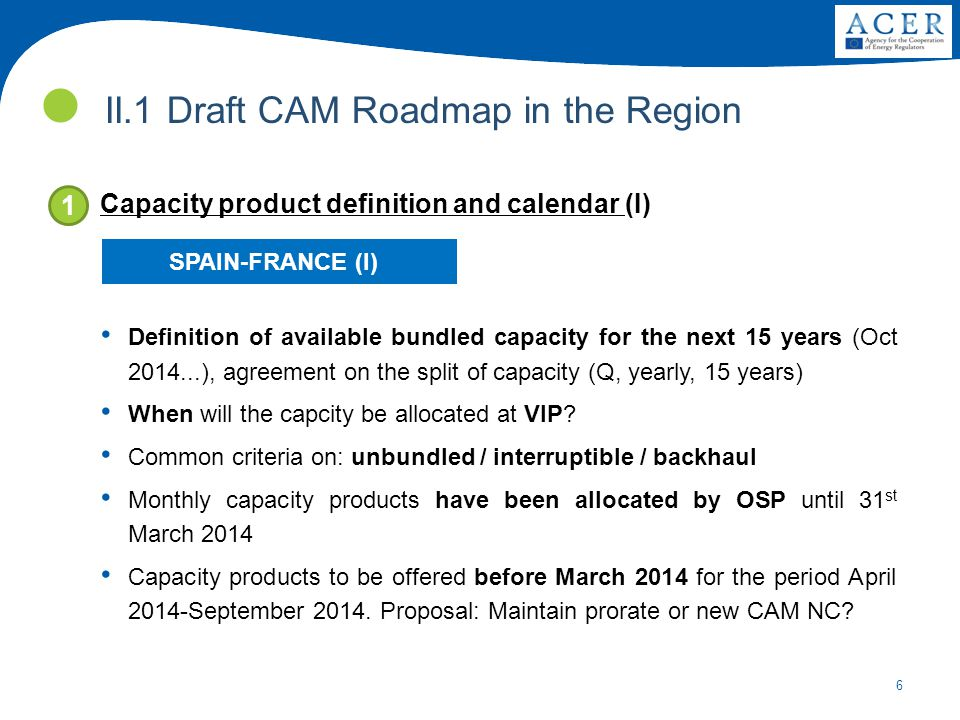 6 II.1 Draft CAM Roadmap in the Region Capacity product definition and calendar (I) Definition of available bundled capacity for the next 15 years (Oct 2014...), agreement on the split of capacity (Q, yearly, 15 years) When will the capcity be allocated at VIP.
