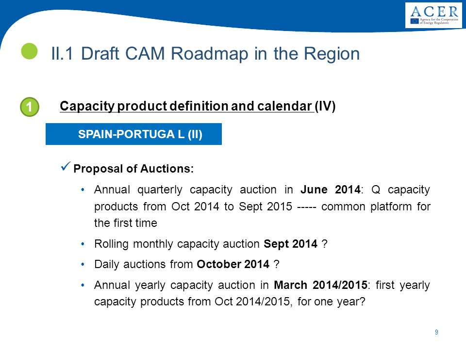 9 II.1 Draft CAM Roadmap in the Region 1 Capacity product definition and calendar (IV) Proposal of Auctions: Annual quarterly capacity auction in June 2014: Q capacity products from Oct 2014 to Sept 2015 ----- common platform for the first time Rolling monthly capacity auction Sept 2014 .