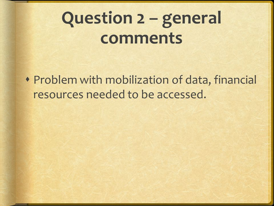 Question 2 – general comments  Problem with mobilization of data, financial resources needed to be accessed.